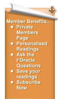 Member Benefits... •	Private Members Page •	Personalised Readings •	Ask the t'Oracle Questions •	Save your readings •	Subscribe Now
